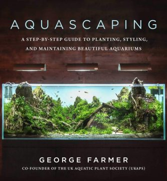 Aquascaping: A Step-By-Step Guide to Planting, Styling, and Maintaining Beautiful Aquariums. By George Farmer
